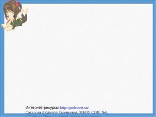 Интернет-ресурсы:http://pedsovet.su/ Сахарова Людмила Евгеньевна, МБОУ СОШ №