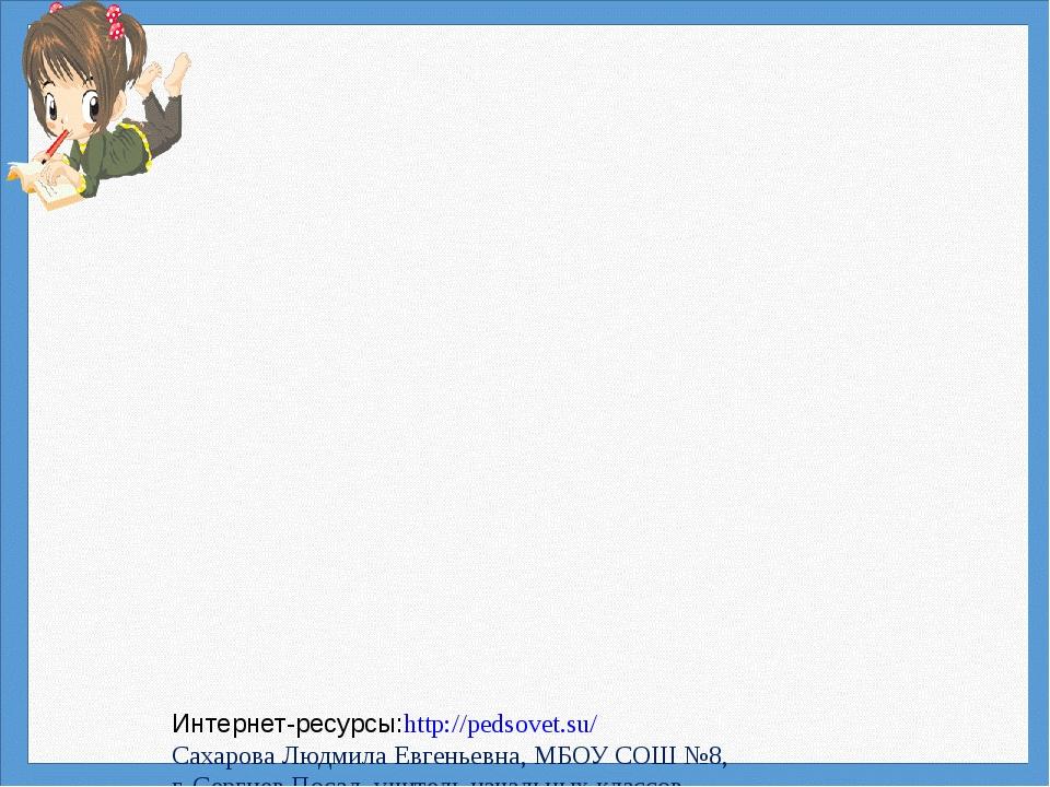 Интернет-ресурсы:http://pedsovet.su/ Сахарова Людмила Евгеньевна, МБОУ СОШ №...