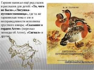 Гаршин написал ещё ряд сказок и рассказов для детей:«То, чего не было»,«Лягу