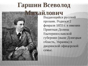 Гаршин Всеволод Михайлович Выдающийся русский прозаик. Родился 2 февраля 1855