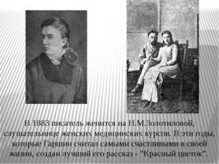 В 1883 писатель женится на Н.М.Золотиловой, слушательнице женских медицинских
