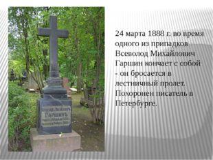 24 марта 1888 г. во время одного из припадков Всеволод Михайлович Гаршин конч