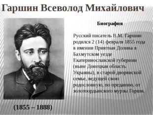 Гаршин Всеволод Михайлович (1855 – 1888) Биография Русский писатель В.М. Гарш