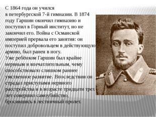 С1864 годаон учился впетербургской7-й гимназии. В1874 годуГаршин окончи