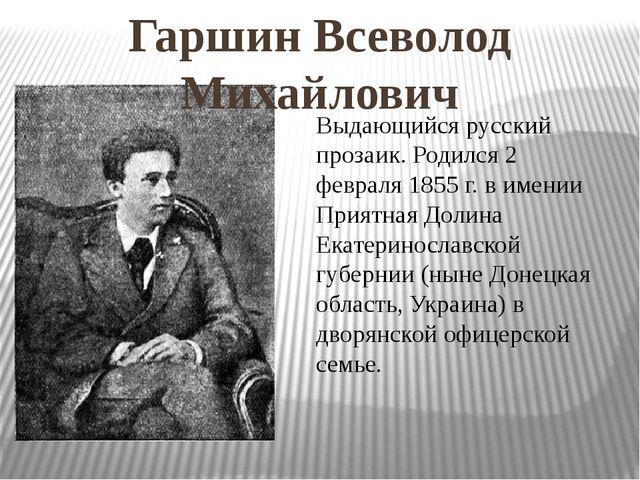 Гаршин Всеволод Михайлович Выдающийся русский прозаик. Родился 2 февраля 1855...