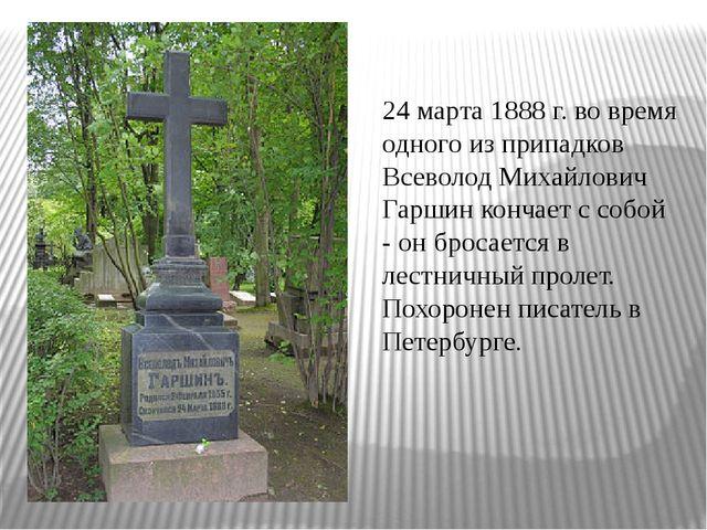 24 марта 1888 г. во время одного из припадков Всеволод Михайлович Гаршин конч...