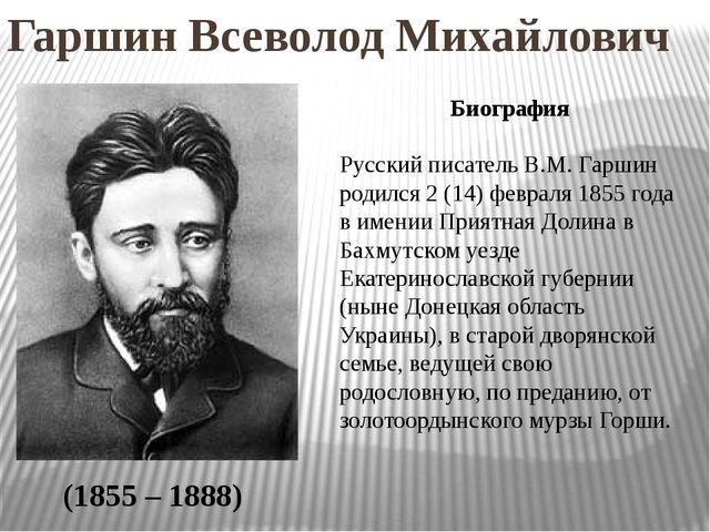 Гаршин Всеволод Михайлович (1855 – 1888) Биография Русский писатель В.М. Гарш...