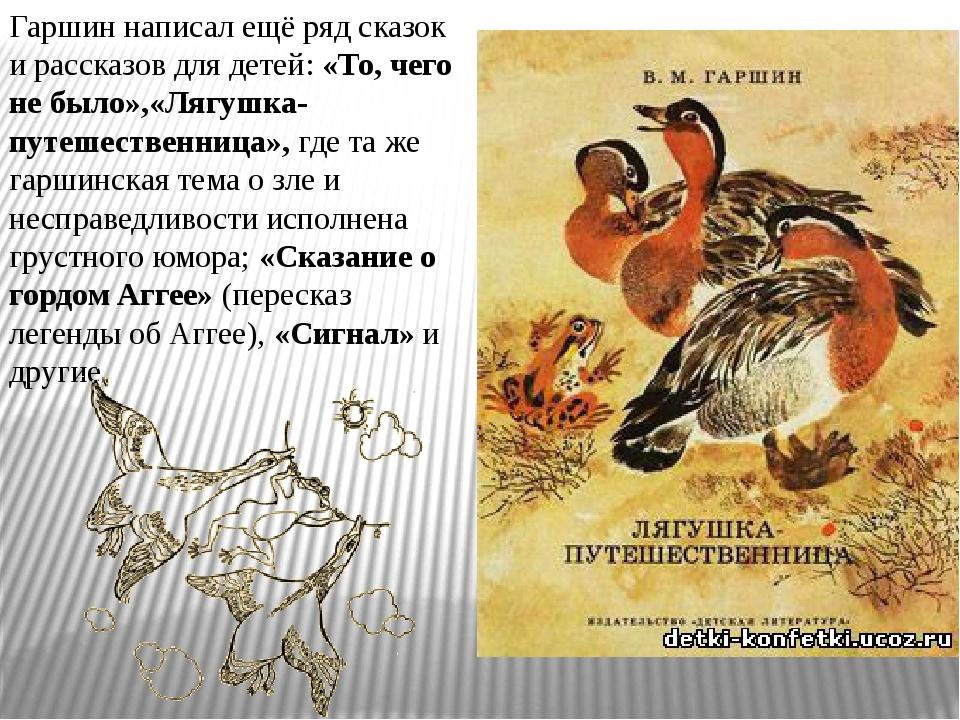 Гаршин написал ещё ряд сказок и рассказов для детей:«То, чего не было»,«Лягу...