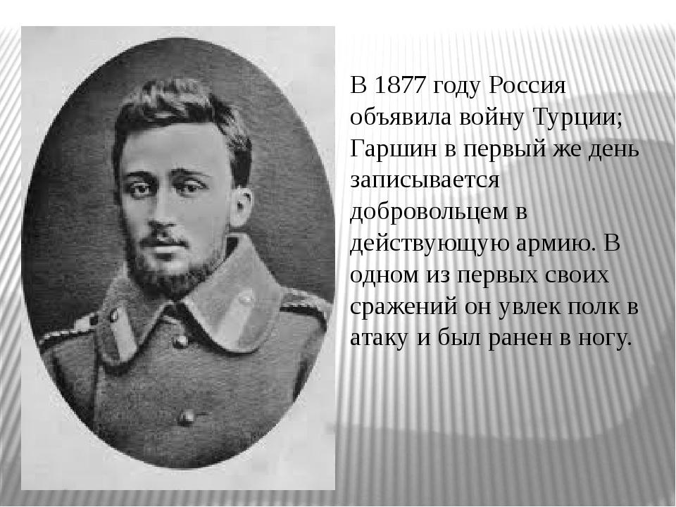 В 1877 году Россия объявила войну Турции; Гаршин в первый же день записывает...