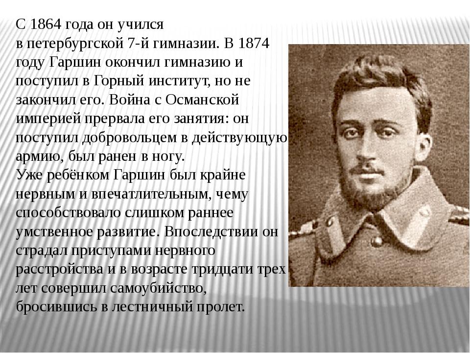 С1864 годаон учился впетербургской7-й гимназии. В1874 годуГаршин окончи...