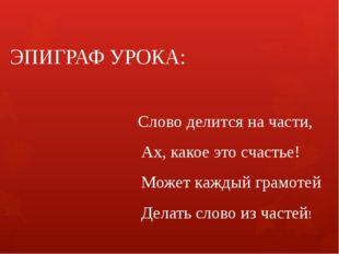 ЭПИГРАФ УРОКА: Слово делится на части, Ах, какое это счастье! Может каждый гр