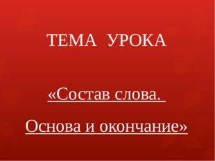ТЕМА УРОКА «Состав слова. Основа и окончание»
