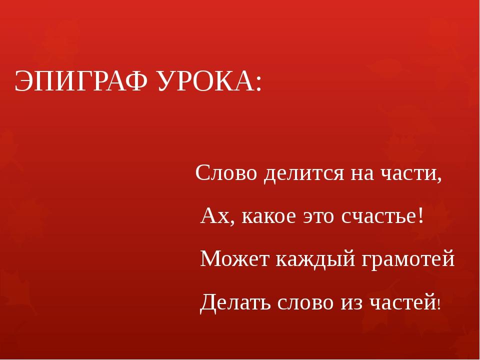 ЭПИГРАФ УРОКА: Слово делится на части, Ах, какое это счастье! Может каждый гр...