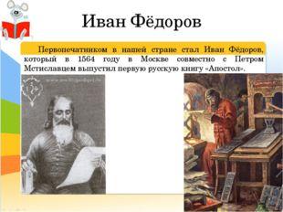 Иван Фёдоров Первопечатником в нашей стране стал Иван Фёдоров, который в 156