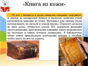«Книга из кожи» Но вот у папируса и воска появился соперник- пергамент, и св