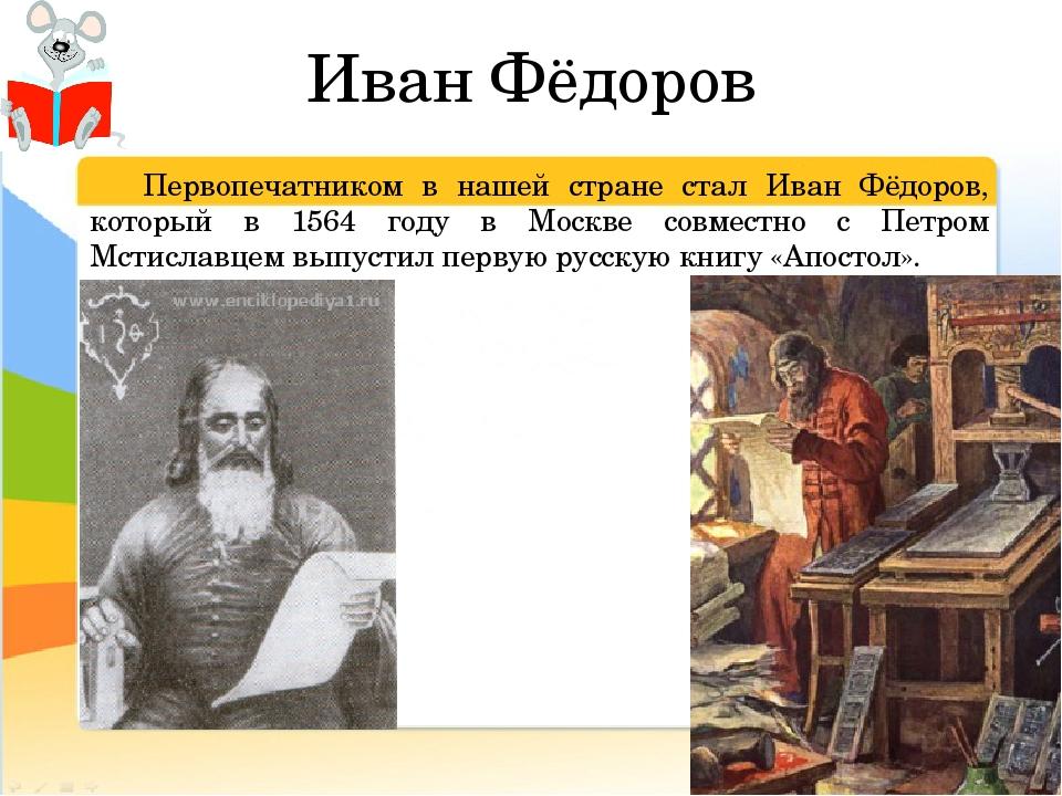 Иван Фёдоров Первопечатником в нашей стране стал Иван Фёдоров, который в 156...