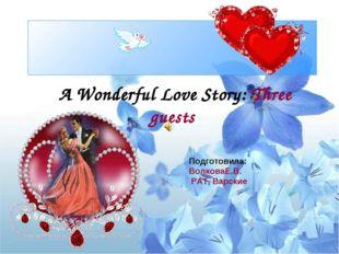 A Wonderful Love Story: Three guests Подготовила: ВолковаЕ.В. РАТ, Варские