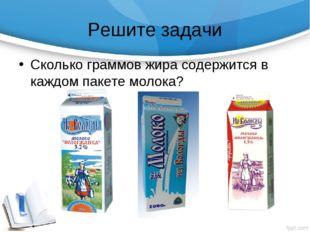 Решите задачи Сколько граммов жира содержится в каждом пакете молока?