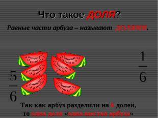 Что такое ДОЛЯ? Равные части арбуза – называют ДОЛЯМИ. Так как арбуз разделил