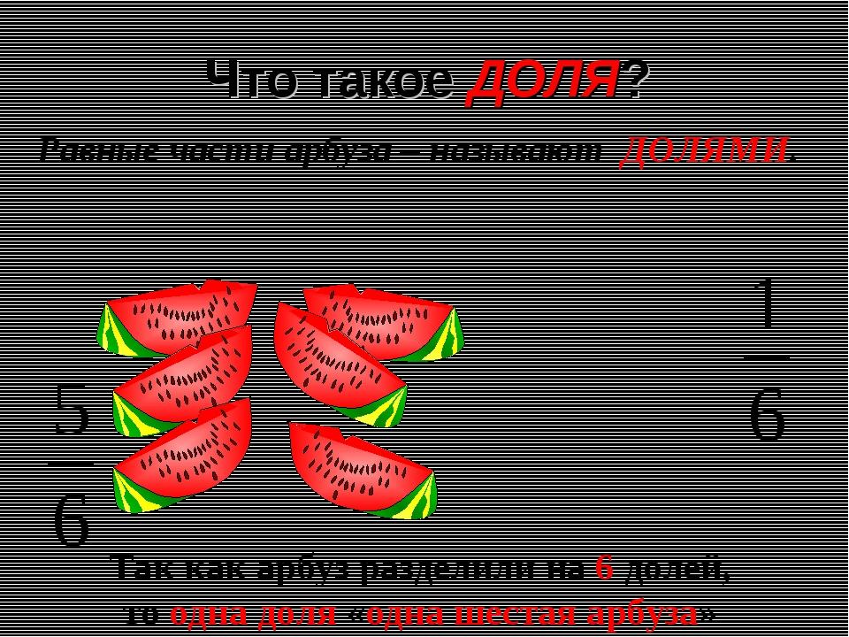 Что такое ДОЛЯ? Равные части арбуза – называют ДОЛЯМИ. Так как арбуз разделил...