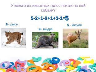 У какого из животных голос похож на лай собаки? 5-2+1-2+1+3-1= 8 - рысь 9 - в