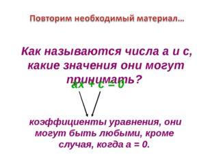 ах + с = 0 коэффициенты уравнения, они могут быть любыми, кроме случая, когда