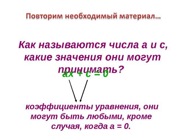 ах + с = 0 коэффициенты уравнения, они могут быть любыми, кроме случая, когда...