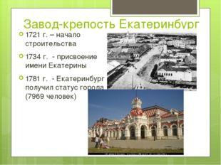Завод-крепость Екатеринбург 1721 г. – начало строительства 1734 г. - присвоен