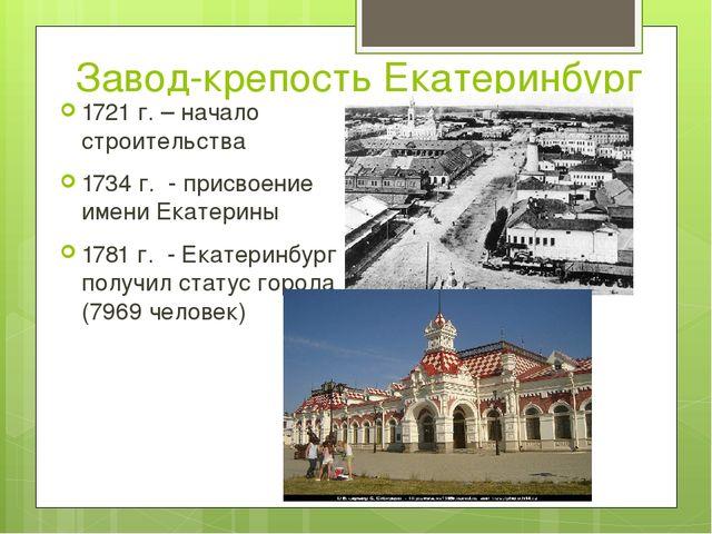 Завод-крепость Екатеринбург 1721 г. – начало строительства 1734 г. - присвоен...