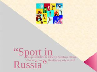 """Sport in Russia"" This presentation is made by Kazakova Olesya Valer'evna, t"