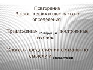 Повторение Вставь недостающие слова в определения Предложение- ….. построенны