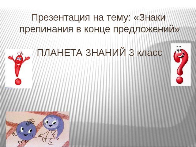 Презентация на тему: «Знаки препинания в конце предложений» ПЛАНЕТА ЗНАНИЙ 3...