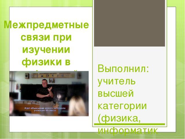 Межпредметные связи при изучении физики в профильной школе Выполнил: учитель...