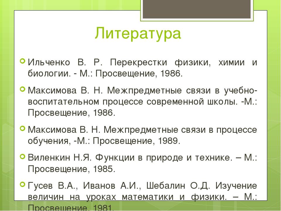 Литература Ильченко В. Р. Перекрестки физики, химии и биологии. - М.: Просвещ...