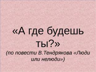 «А где будешь ты?» (по повести В.Тендрякова «Люди или нелюди»)