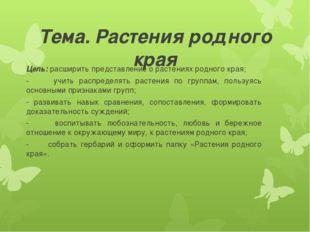 Тема. Растения родного края Цель: расширить представление о растениях родного