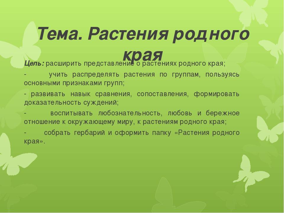Тема. Растения родного края Цель: расширить представление о растениях родного...