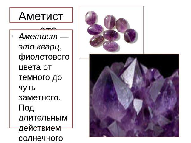 Аметист — это кварц, Аметист — это кварц, фиолетового цвета от темного до чут...
