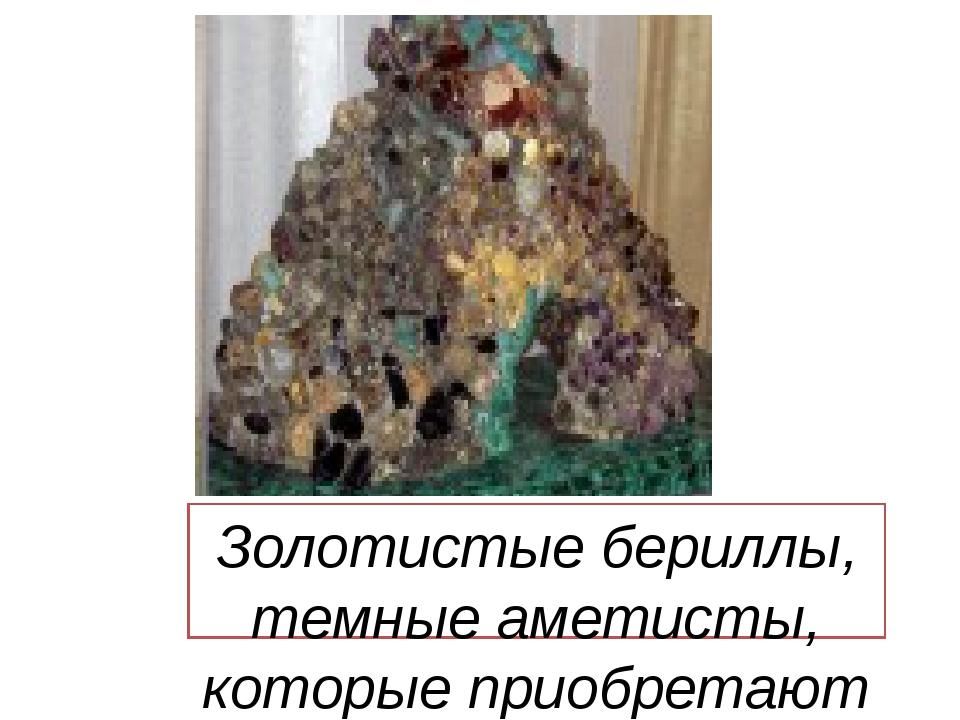 Золотистые бериллы, темные аметисты, которые приобретают при искусственном о...