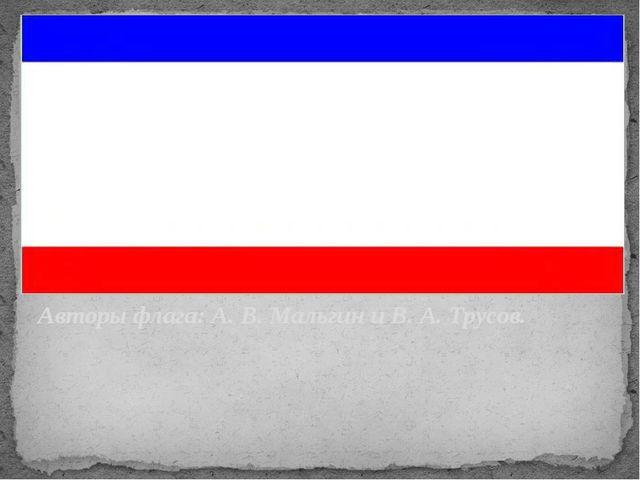 Авторы флага: А. В. Мальгин и В. А. Трусов. Флаг – это святыня По флагу мы уз...