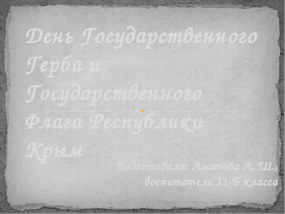 Подготовила: Аметова Л. Ш., воспитатель 11-Б класса День Государственного Гер...