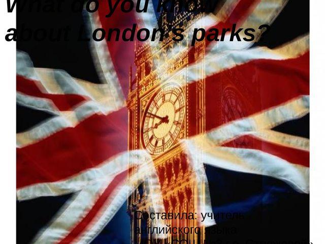 What do you know about London's parks? Составила: учитель английского языка М...