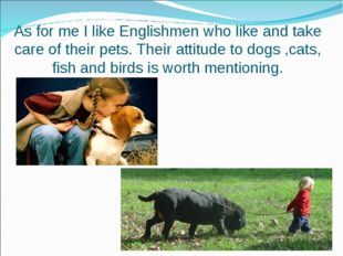 As for me I like Englishmen who like and take care of their pets. Their attit