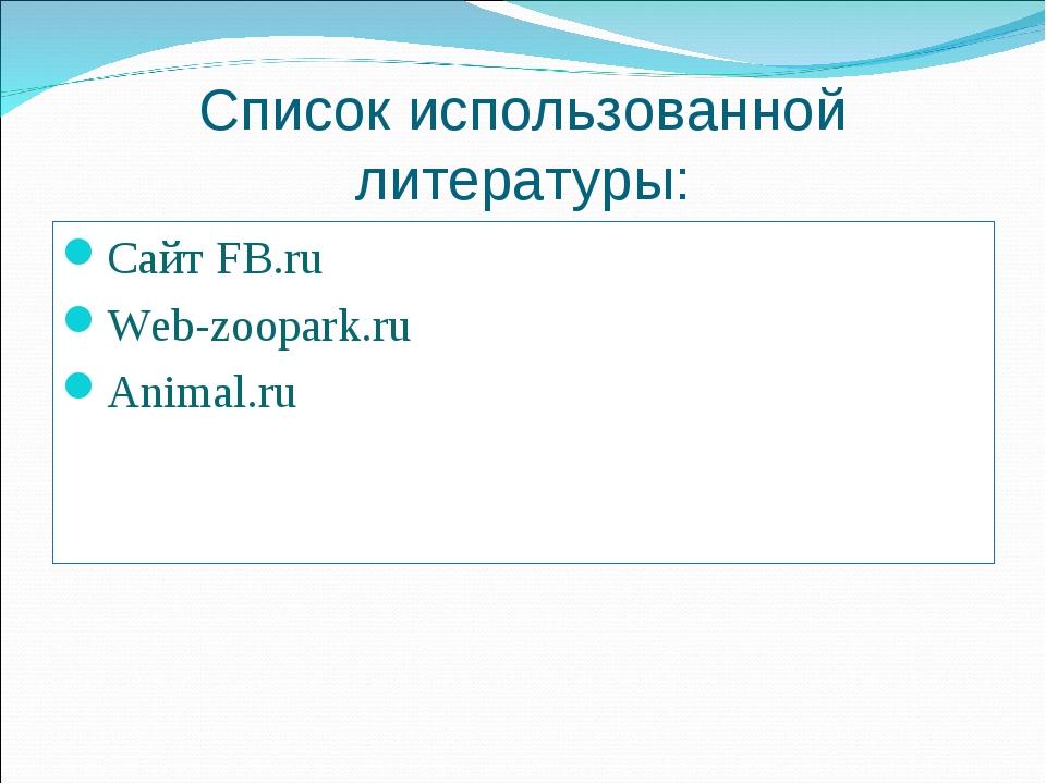 Список использованной литературы: Сайт FB.ru Web-zoopark.ru Animal.ru