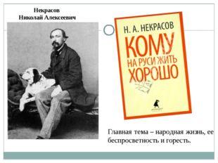 Некрасов Николай Алексеевич Главная тема – народная жизнь, ее беспросветность