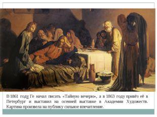 В1861 годуГе начал писать «Тайную вечерю», а в1863 годупривёз её в Петерб
