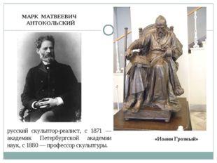МАРК МАТВЕЕВИЧ АНТОКОЛЬСКИЙ русский скульптор-реалист, с 1871 — академик Пете