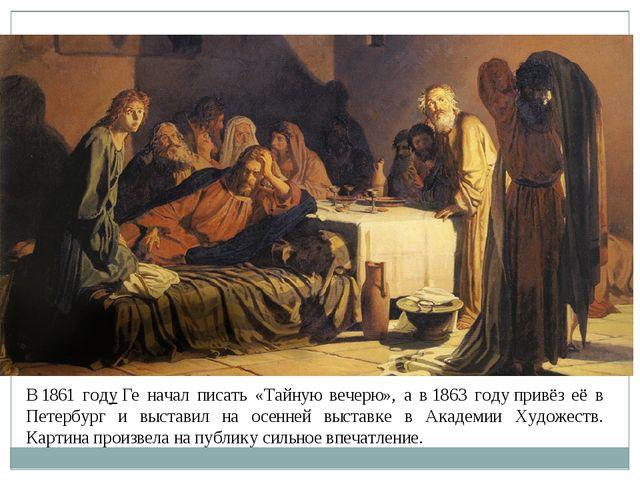 В1861 годуГе начал писать «Тайную вечерю», а в1863 годупривёз её в Петерб...