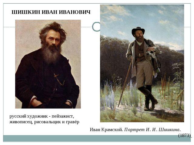 ШИШКИН ИВАН ИВАНОВИЧ русскийхудожник - пейзажист, живописец,рисовальщик и г...