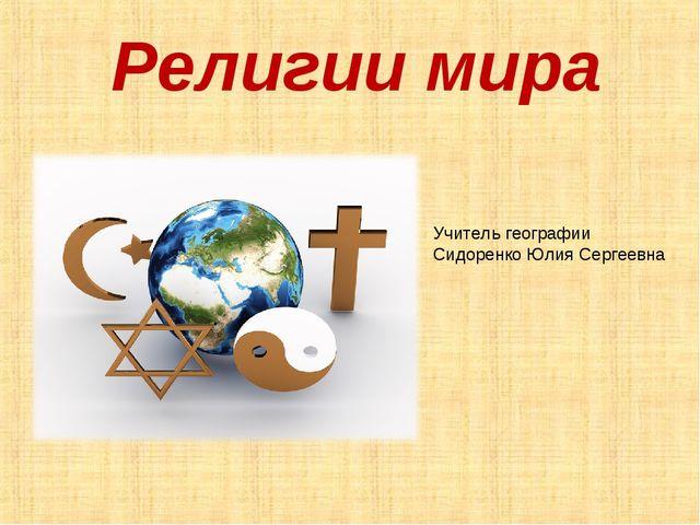 Религии мира Учитель географии Сидоренко Юлия Сергеевна